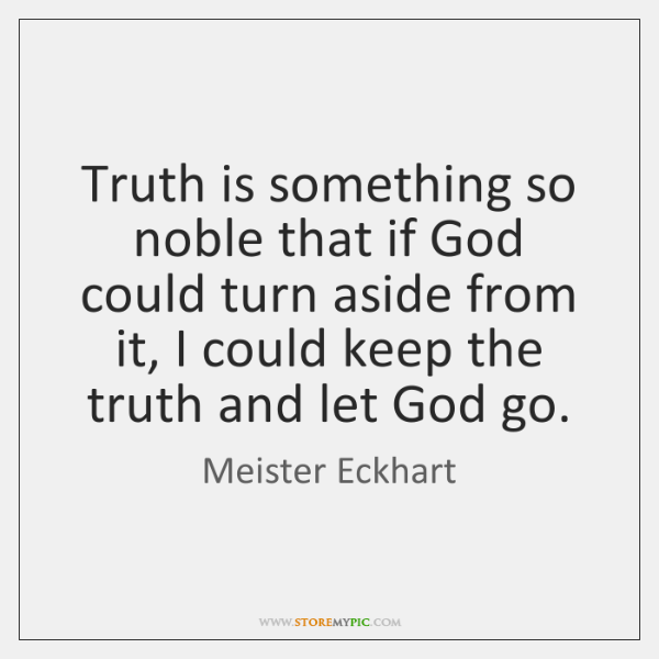 Truth is something so noble that if God could turn aside from ...