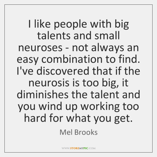 I like people with big talents and small neuroses - not always ...