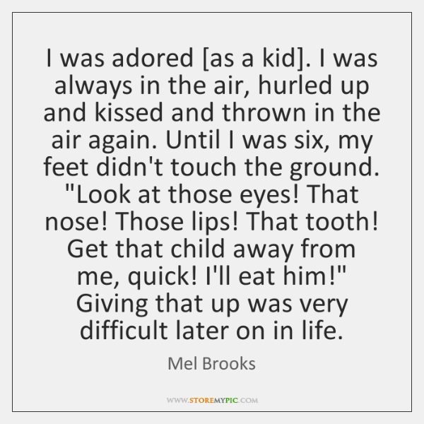 I was adored [as a kid]. I was always in the air, ...