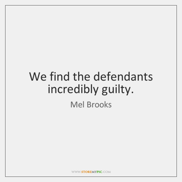 We find the defendants incredibly guilty.