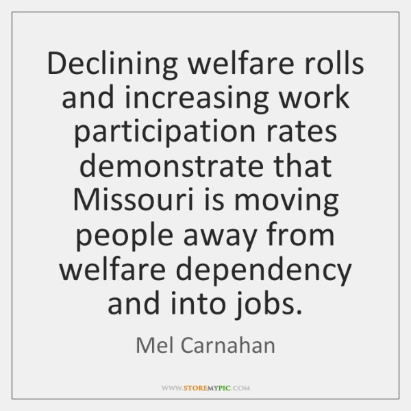 Declining welfare rolls and increasing work participation rates demonstrate that Missouri is ...
