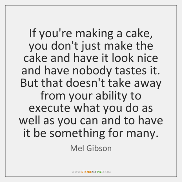 If you're making a cake, you don't just make the cake and ...