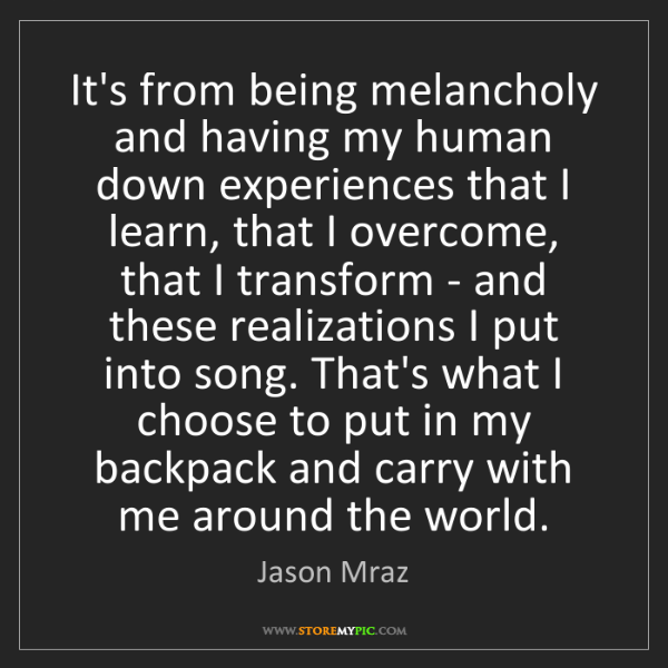 Jason Mraz: It's from being melancholy and having my human down experiences...