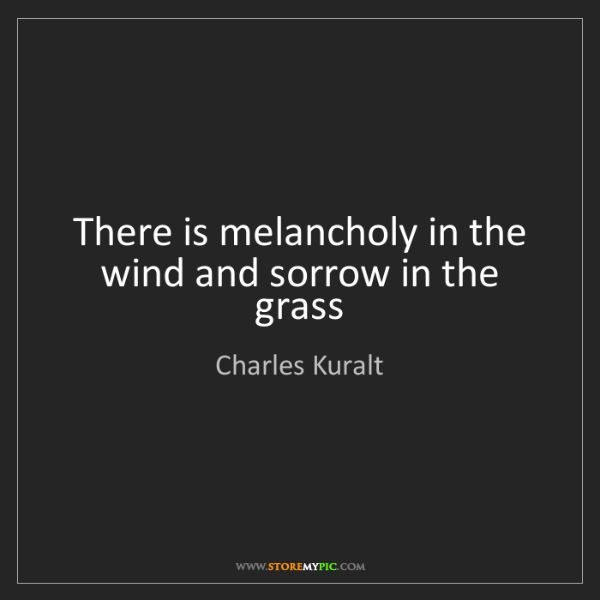 Charles Kuralt: There is melancholy in the wind and sorrow in the grass