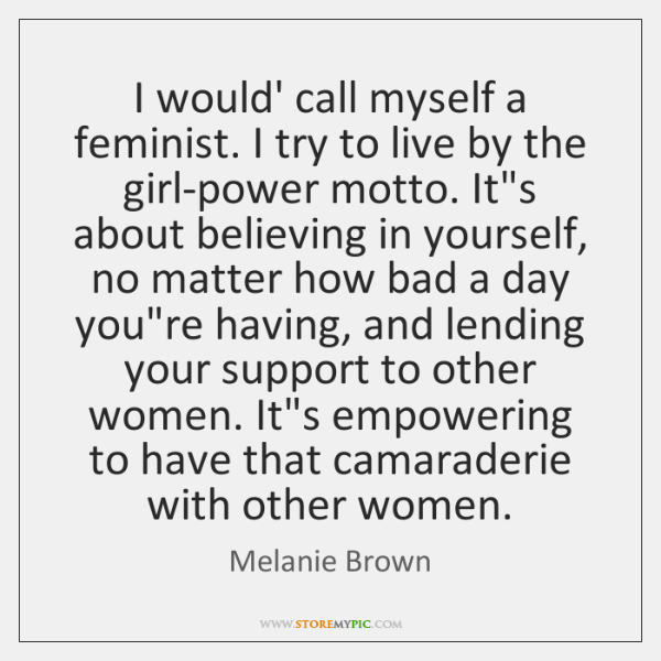 I would' call myself a feminist. I try to live by the ...