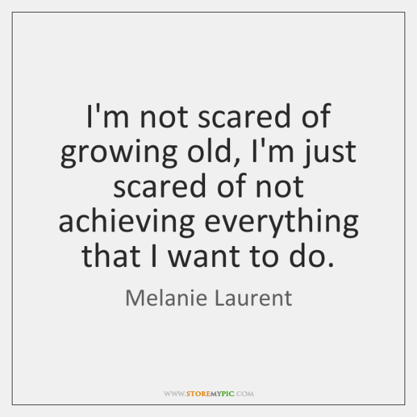 I'm not scared of growing old, I'm just scared of not achieving ...