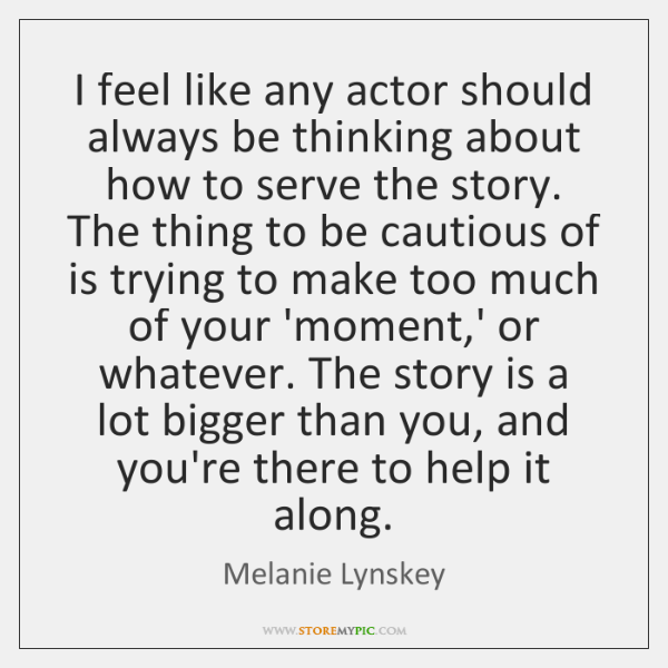 I feel like any actor should always be thinking about how to ...