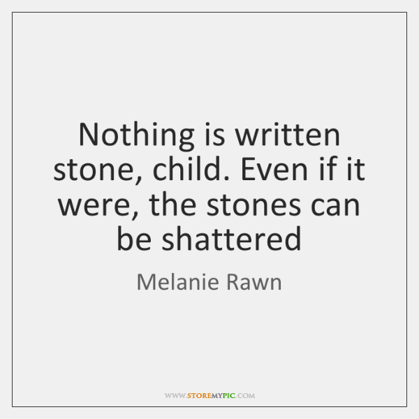 Nothing is written stone, child. Even if it were, the stones can ...