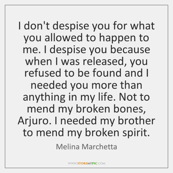 I don't despise you for what you allowed to happen to me. ...