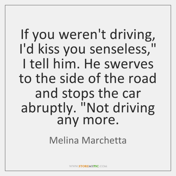 "If you weren't driving, I'd kiss you senseless,"" I tell him. He ..."