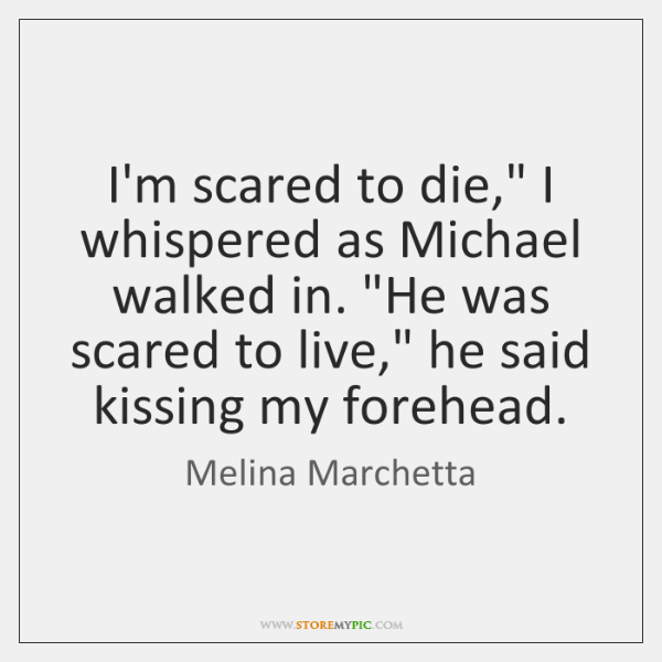 "I'm scared to die,"" I whispered as Michael walked in. ""He was ..."