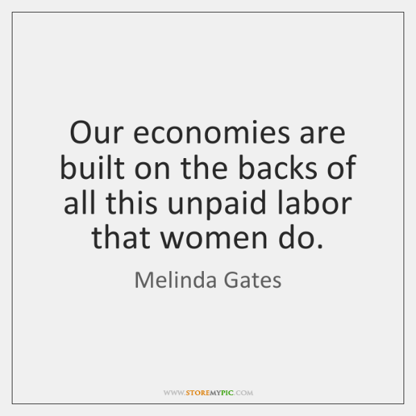 Our economies are built on the backs of all this unpaid labor ...