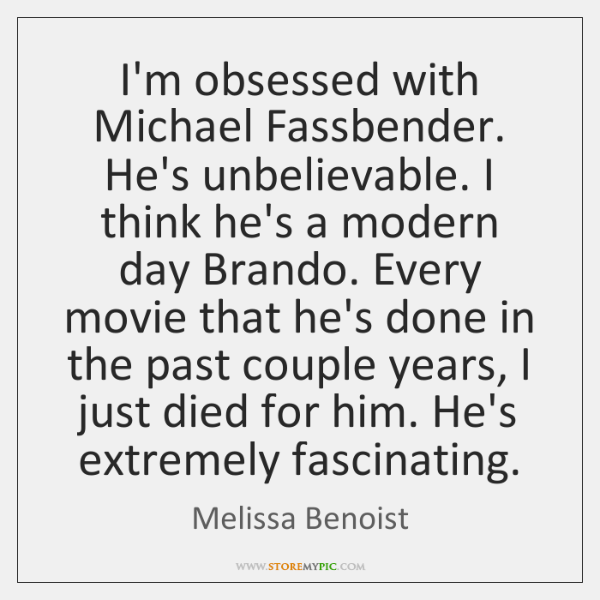 I'm obsessed with Michael Fassbender. He's unbelievable. I think he's a modern ...
