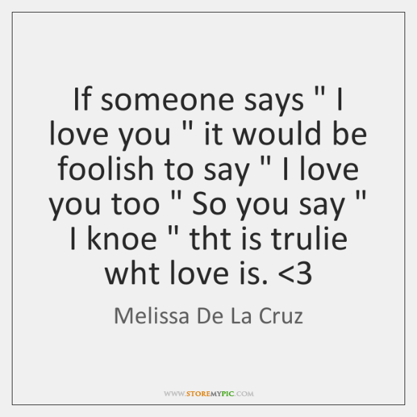 "If someone says "" I love you "" it would be foolish to say "" ..."