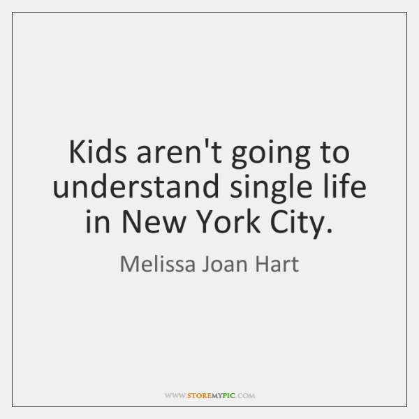 Kids aren't going to understand single life in New York City.