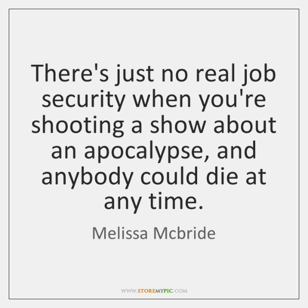 There's just no real job security when you're shooting a show about ...