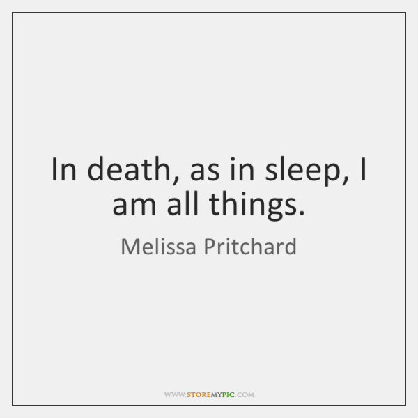 In death, as in sleep, I am all things.