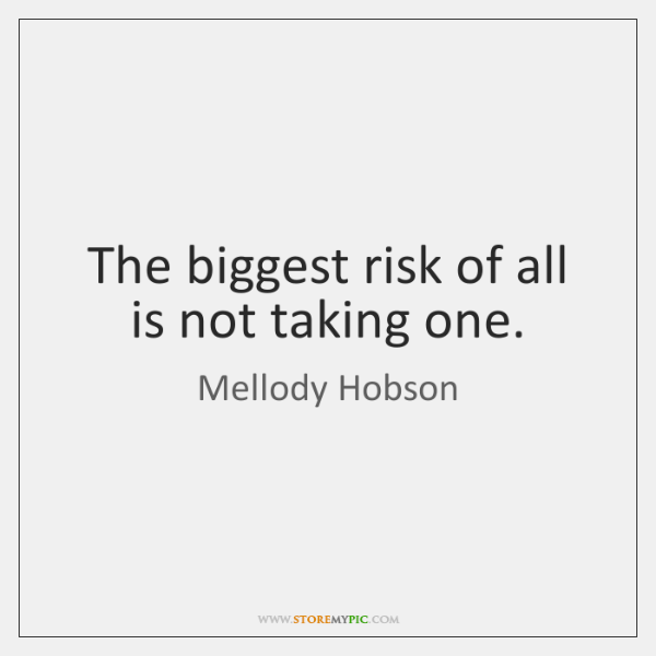 The biggest risk of all is not taking one.