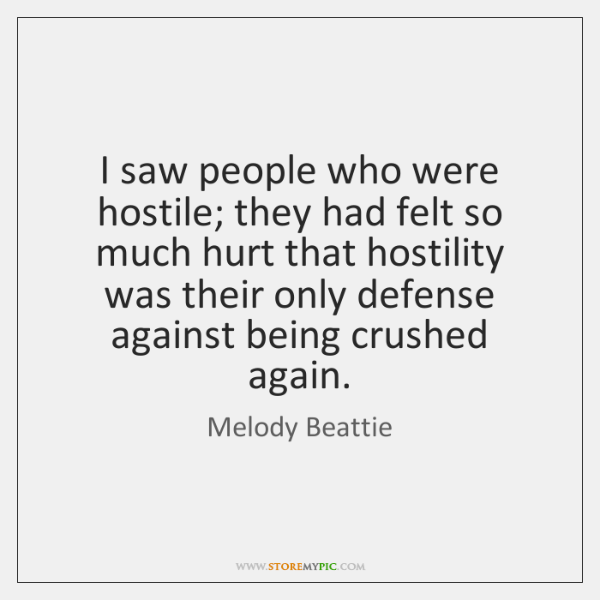 I saw people who were hostile; they had felt so much hurt ...