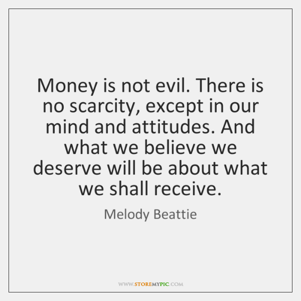 Money is not evil. There is no scarcity, except in our mind ...