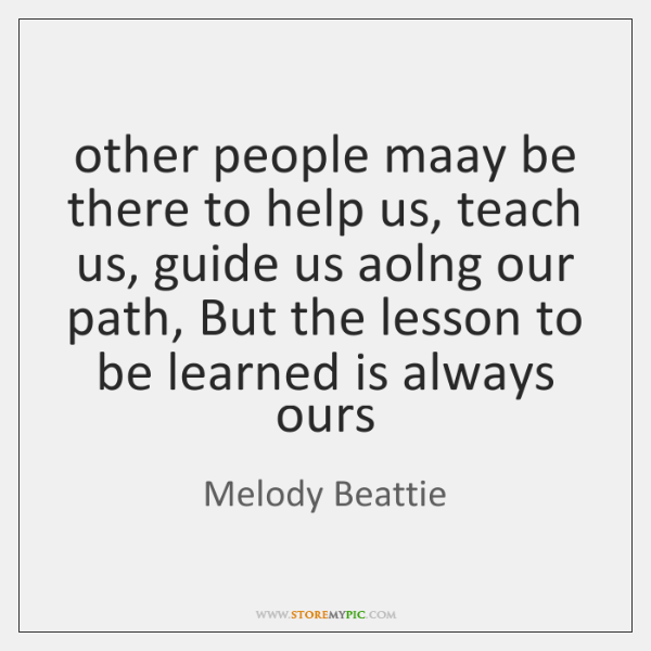 other people maay be there to help us, teach us, guide us ...