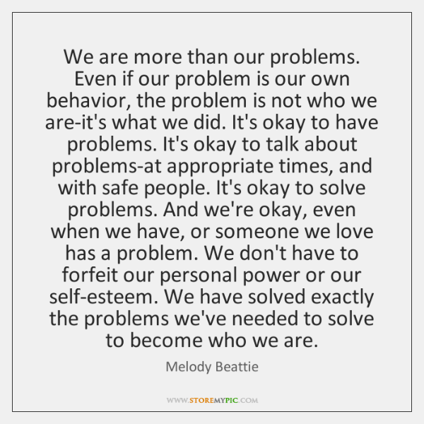 We are more than our problems. Even if our problem is our ...