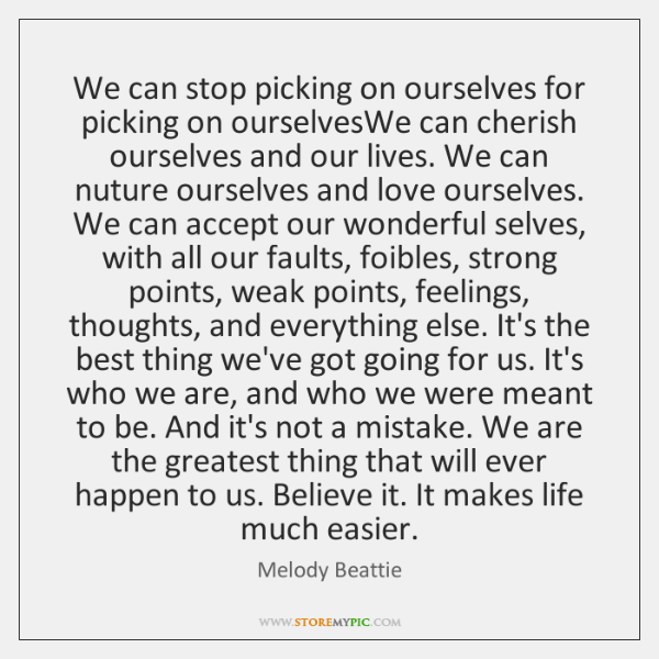 We can stop picking on ourselves for picking on ourselvesWe can cherish ...