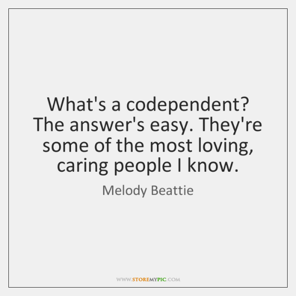 What's a codependent? The answer's easy. They're some of the most loving, ...