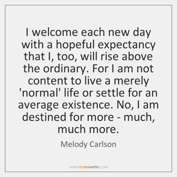 I welcome each new day with a hopeful expectancy that I, too, ...