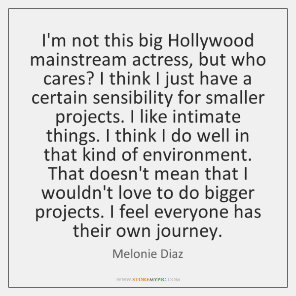 I'm not this big Hollywood mainstream actress, but who cares? I think ...
