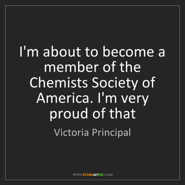 Victoria Principal: I'm about to become a member of the Chemists Society...
