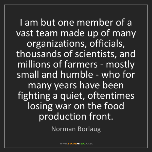 Norman Borlaug: I am but one member of a vast team made up of many organizations,...