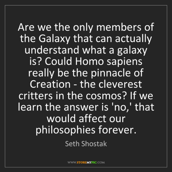 Seth Shostak: Are we the only members of the Galaxy that can actually...