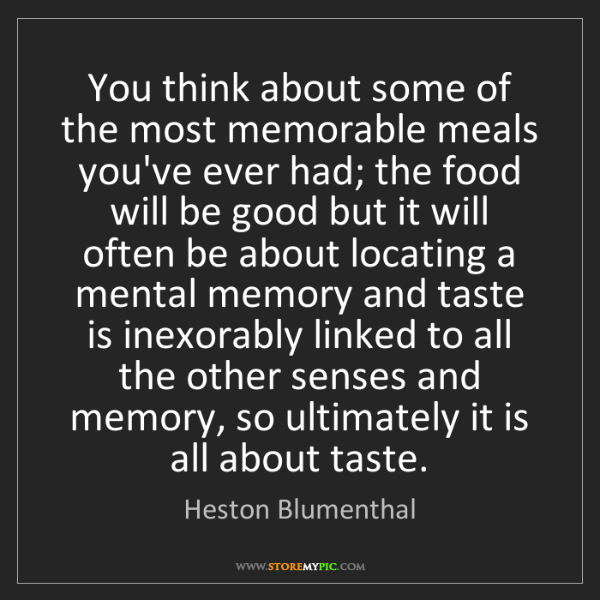 Heston Blumenthal: You think about some of the most memorable meals you've...