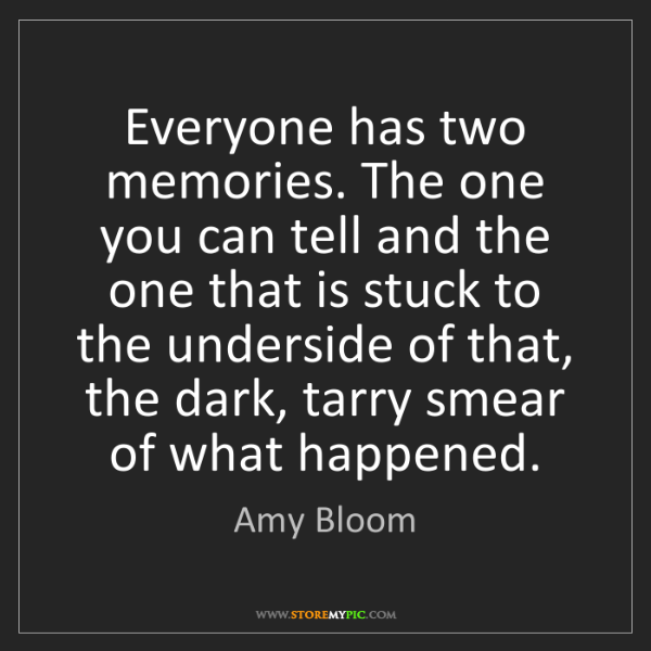 Amy Bloom: Everyone has two memories. The one you can tell and the...