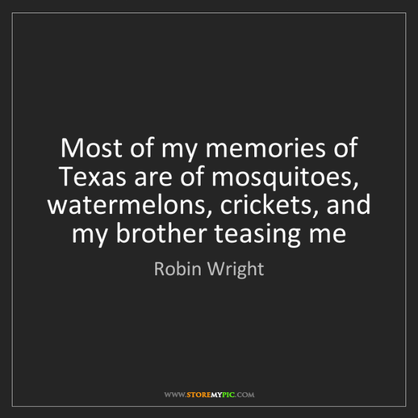 Robin Wright: Most of my memories of Texas are of mosquitoes, watermelons,...