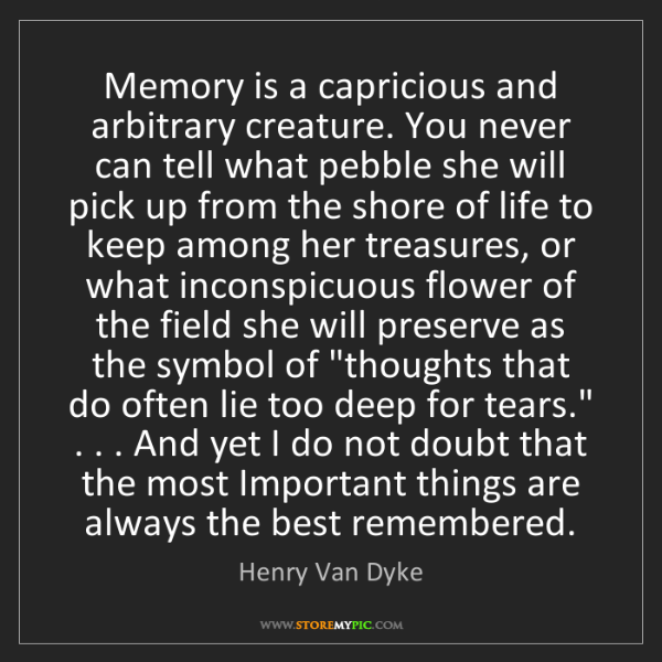 Henry Van Dyke: Memory is a capricious and arbitrary creature. You never...
