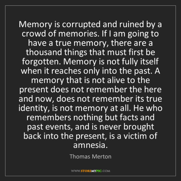 Thomas Merton: Memory is corrupted and ruined by a crowd of memories....