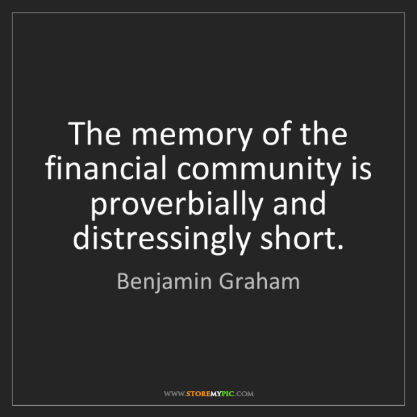 Benjamin Graham: The memory of the financial community is proverbially...