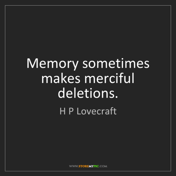 H P Lovecraft: Memory sometimes makes merciful deletions.