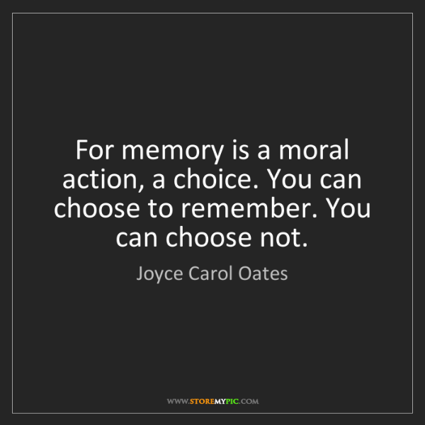 Joyce Carol Oates: For memory is a moral action, a choice. You can choose...