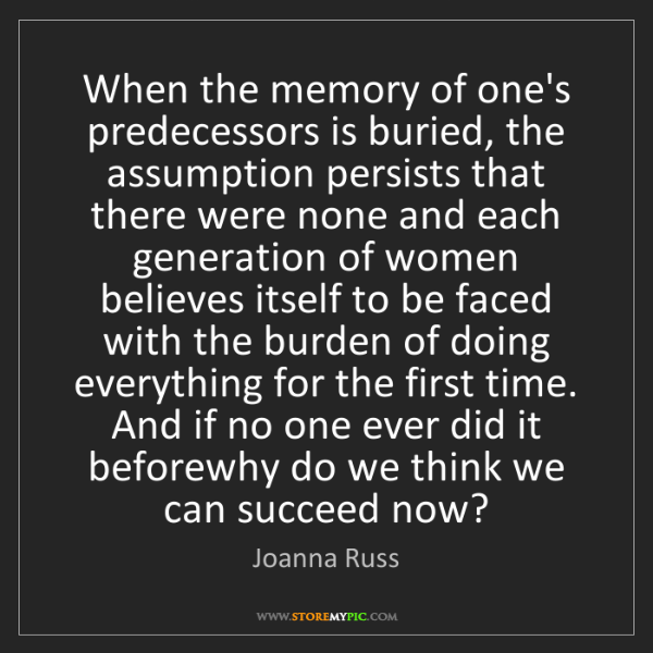 Joanna Russ: When the memory of one's predecessors is buried, the...