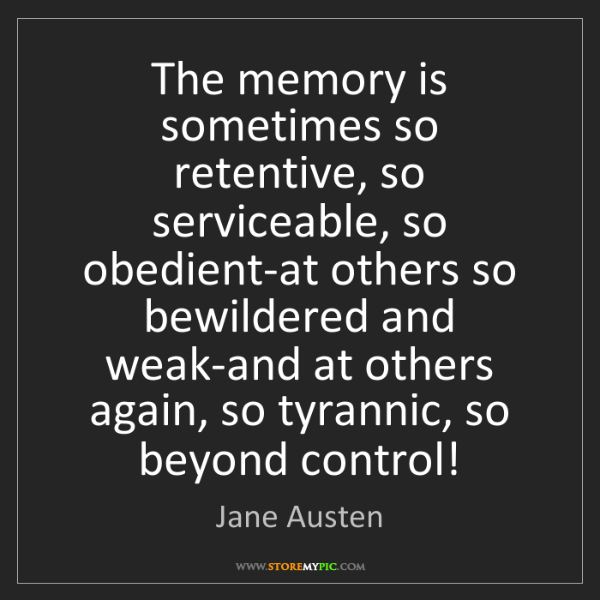 Jane Austen: The memory is sometimes so retentive, so serviceable,...