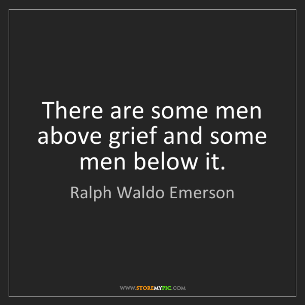 Ralph Waldo Emerson: There are some men above grief and some men below it.