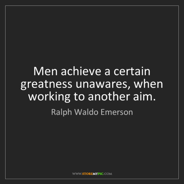 Ralph Waldo Emerson: Men achieve a certain greatness unawares, when working...