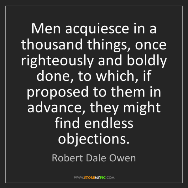 Robert Dale Owen: Men acquiesce in a thousand things, once righteously...