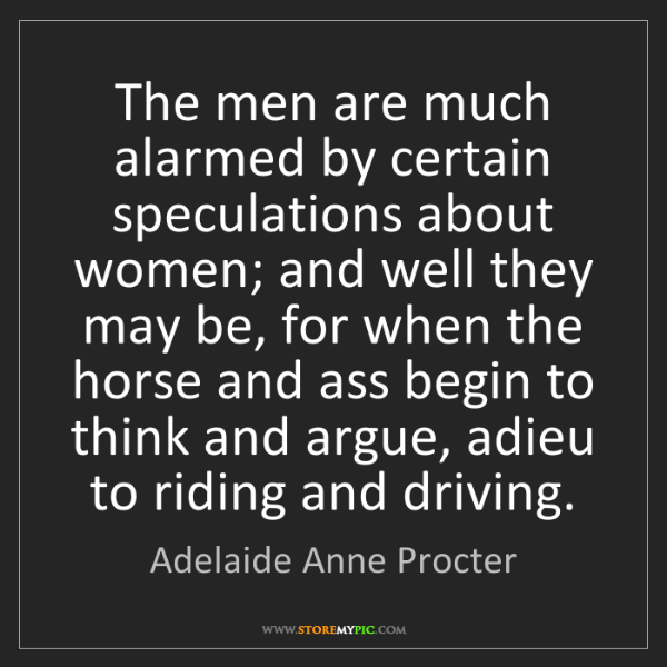 Adelaide Anne Procter: The men are much alarmed by certain speculations about...