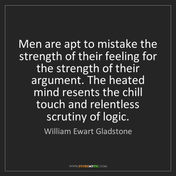 William Ewart Gladstone: Men are apt to mistake the strength of their feeling...