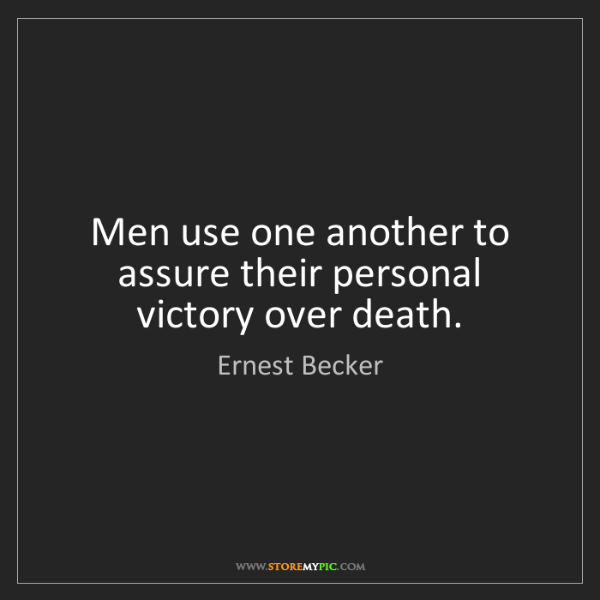 Ernest Becker: Men use one another to assure their personal victory...
