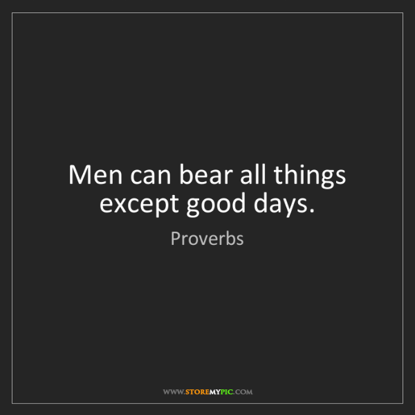 Proverbs: Men can bear all things except good days.
